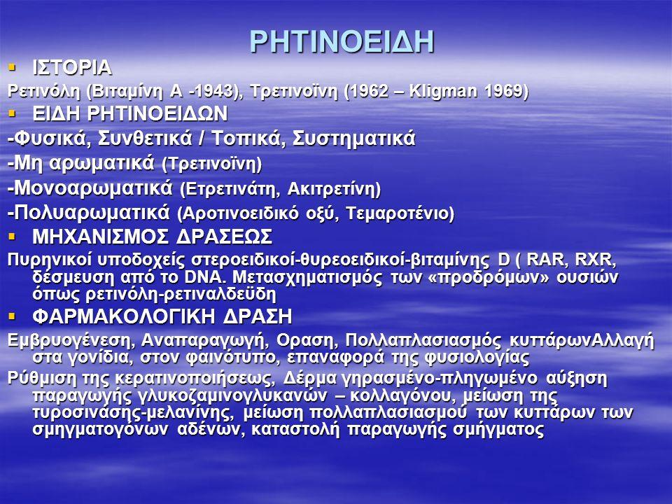 ΡΗΤΙΝΟΕΙΔΗ  ΙΣΤΟΡΙΑ Ρετινόλη (Βιταμίνη Α -1943), Τρετινοϊνη (1962 – Kligman 1969)  ΕΙΔΗ ΡΗΤΙΝΟΕΙΔΩΝ -Φυσικά, Συνθετικά / Τοπικά, Συστηματικά -Μη αρωματικά (Τρετινοϊνη) -Μονοαρωματικά (Ετρετινάτη, Ακιτρετίνη) -Πολυαρωματικά (Αροτινοειδικό οξύ, Τεμαροτένιο)  ΜΗΧΑΝΙΣΜΟΣ ΔΡΑΣΕΩΣ Πυρηνικοί υποδοχείς στεροειδικοί-θυρεοειδικοί-βιταμίνης D ( RAR, RXR, δέσμευση από το DNA.