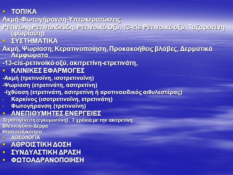  ΤΟΠΙΚΑ Ακμή-Φωτογήρανση-Υπερκερατώσεις Ρετινόλη,Ρετιναλδεϋδη, Ρετινοϊκό Οξύ, 13-cis Ρετινοϊκό οξύ, Ταζαροτένη (ψωρίαση)  ΣΥΣΤΗΜΑΤΙΚΑ Ακμή, Ψωρίαση, Κερατινοποίηση, Προκακοήθεις βλάβες, Δερματικά Λεμφώματα -13-cis-ρετινοϊκό οξύ, ακιτρετίνη-ετρετινάτη,  ΚΛΙΝΙΚΕΣ ΕΦΑΡΜΟΓΕΣ -Ακμή (τρετινοϊνη, ισοτρετινοϊνη) -Ψωρίαση (ετρετινάτη, ασιτρετίνη) -Ιχθύαση (ετρετινάτη, ασιτρετίνη ή αροτινοειδικός αιθυλεστέρας) -Ιχθύαση (ετρετινάτη, ασιτρετίνη ή αροτινοειδικός αιθυλεστέρας) -Καρκίνος (ισοτρετινοϊνη, ετρετινάτη) -Φωτογήρανση (τρετινοϊνη)  ΑΝΕΠΙΘΥΜΗΤΕΣ ΕΝΕΡΓΕΙΕΣ Τερατογένεση (εγκυμοσύνη), 3 χρόνια με την ακιτρετίνη Βλεννογόνοι-ΔέρμαΗπατοτοξικότητα  ΔΟΣΟΛΟΓΙΑ  AΘΡΟΙΣΤΙΚΗ ΔΟΣΗ  ΣΥΝΔΥΑΣΤΙΚΗ ΔΡΑΣΗ  ΦΩΤΟΑΔΡΑΝΟΠΟΙΗΣΗ