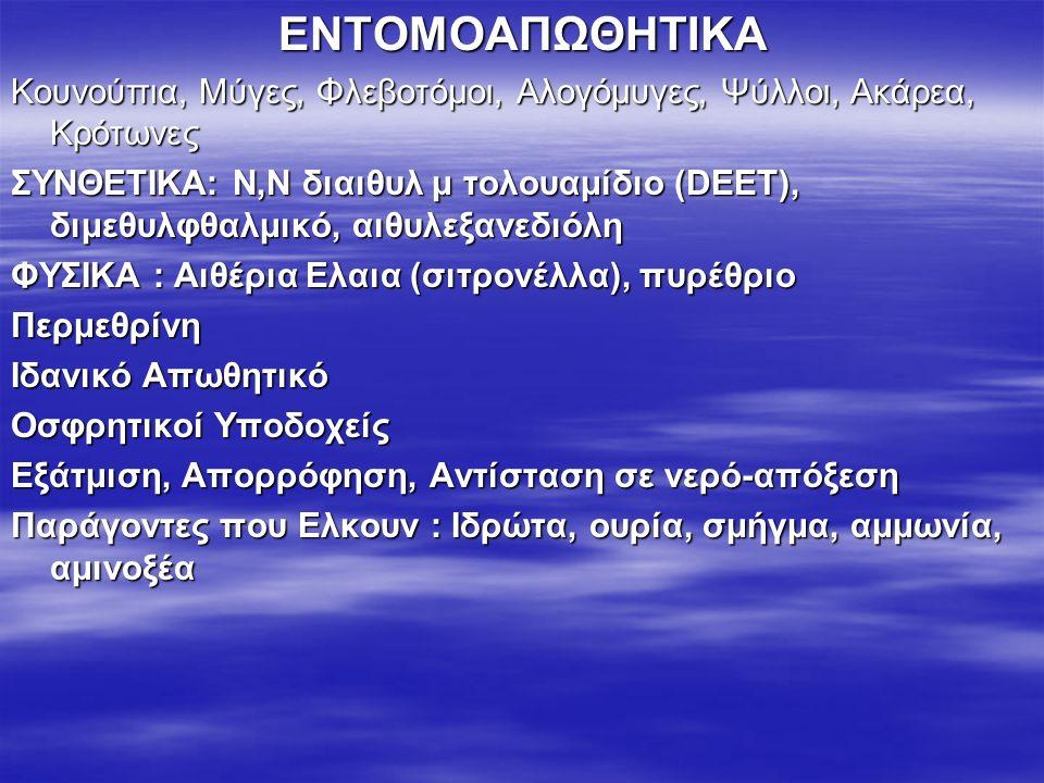 ΕΝΤΟΜΟΑΠΩΘΗΤΙΚΑ Κουνούπια, Μύγες, Φλεβοτόμοι, Αλογόμυγες, Ψύλλοι, Ακάρεα, Κρότωνες ΣΥΝΘΕΤΙΚΑ: Ν,Ν διαιθυλ μ τολουαμίδιο (DEET), διμεθυλφθαλμικό, αιθυλεξανεδιόλη ΦΥΣΙΚΑ : Αιθέρια Ελαια (σιτρονέλλα), πυρέθριο Περμεθρίνη Ιδανικό Απωθητικό Οσφρητικοί Υποδοχείς Εξάτμιση, Απορρόφηση, Αντίσταση σε νερό-απόξεση Παράγοντες που Ελκουν : Ιδρώτα, ουρία, σμήγμα, αμμωνία, αμινοξέα