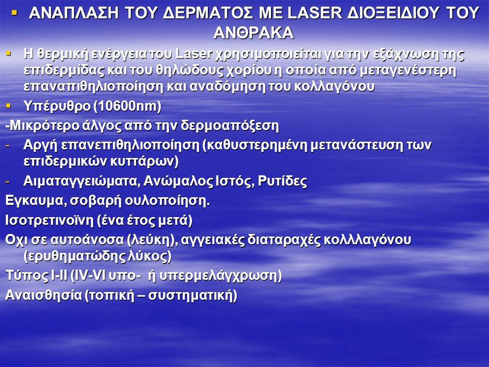  ΑΝΑΠΛΑΣΗ ΤΟΥ ΔΕΡΜΑΤΟΣ ΜΕ LASER ΔΙΟΞΕΙΔΙΟΥ ΤΟΥ ΑΝΘΡΑΚΑ  Η θερμική ενέργεια του Laser χρησιμοποιείται για την εξάχνωση της επιδερμίδας και του θηλώδους χορίου η οποία από μεταγενέστερη επαναπιθηλιοποίηση και αναδόμηση του κολλαγόνου  Υπέρυθρο (10600nm) -Mικρότερο άλγος από την δερμοαπόξεση -Αργή επανεπιθηλιοποίηση (καθυστερημένη μετανάστευση των επιδερμικών κυττάρων) -Αιματαγγειώματα, Ανώμαλος Ιστός, Ρυτίδες Εγκαυμα, σοβαρή ουλοποίηση.