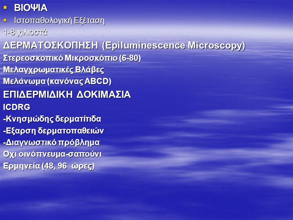  ΒΙΟΨΙΑ  Ιστοπαθολογική Εξέταση 1-8 χιλιοστά ΔΕΡΜΑΤΟΣΚΟΠΗΣΗ (Epiluminescence Microscopy) Στερεοσκοπικό Μικροσκόπιο (6-80) Μελαγχρωματικές Βλάβες Μελάνωμα (κανόνας ABCD) ΕΠΙΔΕΡΜΙΔΙΚΗ ΔΟΚΙΜΑΣΙΑ ICDRG -Κνησμώδης δερματίτιδα -Εξαρση δερματοπαθειών -Διαγνωστικό πρόβλημα Οχι οινόπνευμα-σαπούνι Ερμηνεία (48, 96 ώρες)