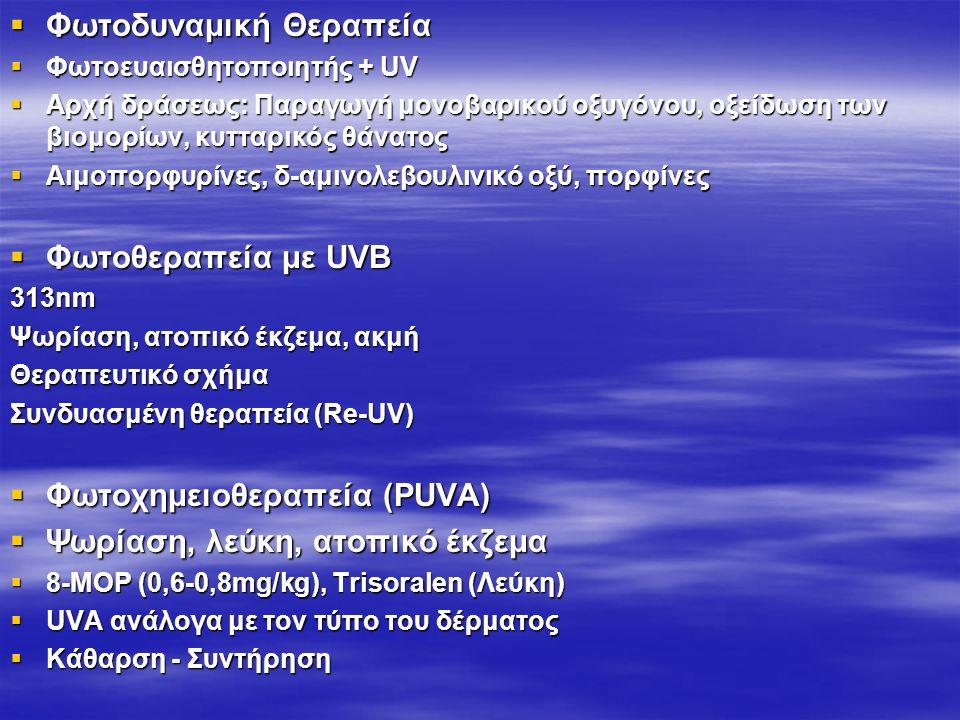  Φωτοδυναμική Θεραπεία  Φωτοευαισθητοποιητής + UV  Αρχή δράσεως: Παραγωγή μονοβαρικού οξυγόνου, οξείδωση των βιομορίων, κυτταρικός θάνατος  Αιμοπορφυρίνες, δ-αμινολεβουλινικό οξύ, πορφίνες  Φωτοθεραπεία με UVB 313nm Ψωρίαση, ατοπικό έκζεμα, ακμή Θεραπευτικό σχήμα Συνδυασμένη θεραπεία (Re-UV)  Φωτοχημειοθεραπεία (PUVA)  Ψωρίαση, λεύκη, ατοπικό έκζεμα  8-MOP (0,6-0,8mg/kg), Trisoralen (Λεύκη)  UVA ανάλογα με τον τύπο του δέρματος  Κάθαρση - Συντήρηση