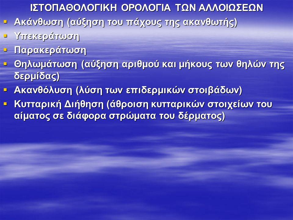 ΙΣΤΟΠΑΘΟΛΟΓΙΚΗ ΟΡΟΛΟΓΙΑ ΤΩΝ ΑΛΛΟΙΩΣΕΩΝ  Ακάνθωση (αύξηση του πάχους της ακανθωτής)  Υπεκεράτωση  Παρακεράτωση  Θηλωμάτωση (αύξηση αριθμού και μήκους των θηλών της δερμίδας)  Ακανθόλυση (λύση των επιδερμικών στοιβάδων)  Κυτταρική Διήθηση (άθροιση κυτταρικών στοιχείων του αίματος σε διάφορα στρώματα του δέρματος)