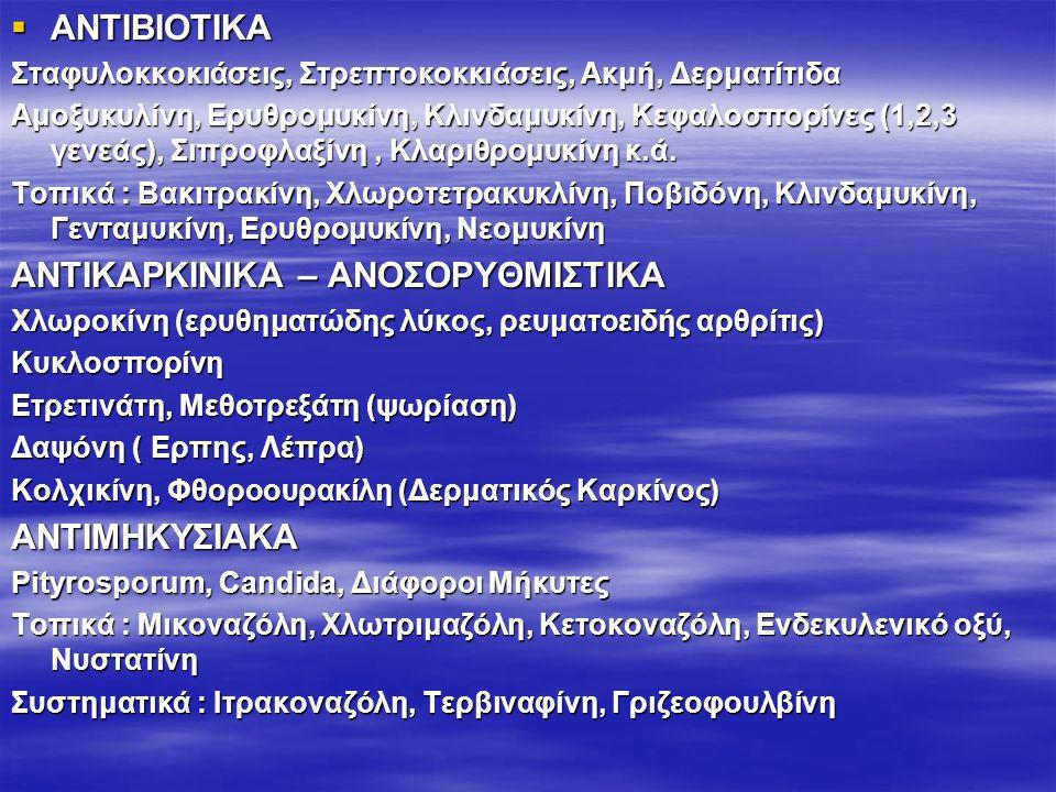  ΑΝΤΙΒΙΟΤΙΚΑ Σταφυλοκκοκιάσεις, Στρεπτοκοκκιάσεις, Ακμή, Δερματίτιδα Αμοξυκυλίνη, Ερυθρομυκίνη, Κλινδαμυκίνη, Κεφαλοσπορίνες (1,2,3 γενεάς), Σιπροφλαξίνη, Κλαριθρομυκίνη κ.ά.