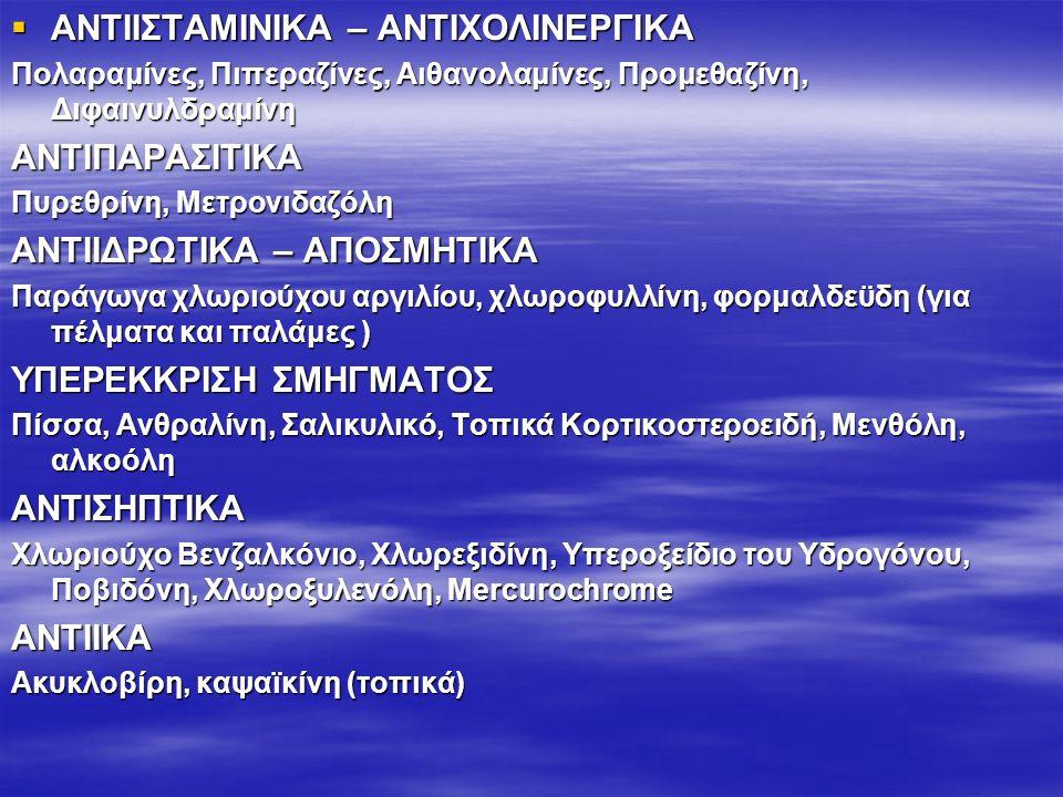  ΑΝΤΙΙΣΤΑΜΙΝΙΚΑ – ΑΝΤΙΧΟΛΙΝΕΡΓΙΚΑ Πολαραμίνες, Πιπεραζίνες, Αιθανολαμίνες, Προμεθαζίνη, Διφαινυλδραμίνη ΑΝΤΙΠΑΡΑΣΙΤΙΚΑ Πυρεθρίνη, Μετρονιδαζόλη ΑΝΤΙΙΔΡΩΤΙΚΑ – ΑΠΟΣΜΗΤΙΚΑ Παράγωγα χλωριούχου αργιλίου, χλωροφυλλίνη, φορμαλδεϋδη (για πέλματα και παλάμες ) ΥΠΕΡΕΚΚΡΙΣΗ ΣΜΗΓΜΑΤΟΣ Πίσσα, Ανθραλίνη, Σαλικυλικό, Τοπικά Κορτικοστεροειδή, Μενθόλη, αλκοόλη ΑΝΤΙΣΗΠΤΙΚΑ Χλωριούχο Βενζαλκόνιο, Χλωρεξιδίνη, Υπεροξείδιο του Υδρογόνου, Ποβιδόνη, Χλωροξυλενόλη, Mercurochrome ANTIIKA Ακυκλοβίρη, καψαϊκίνη (τοπικά)