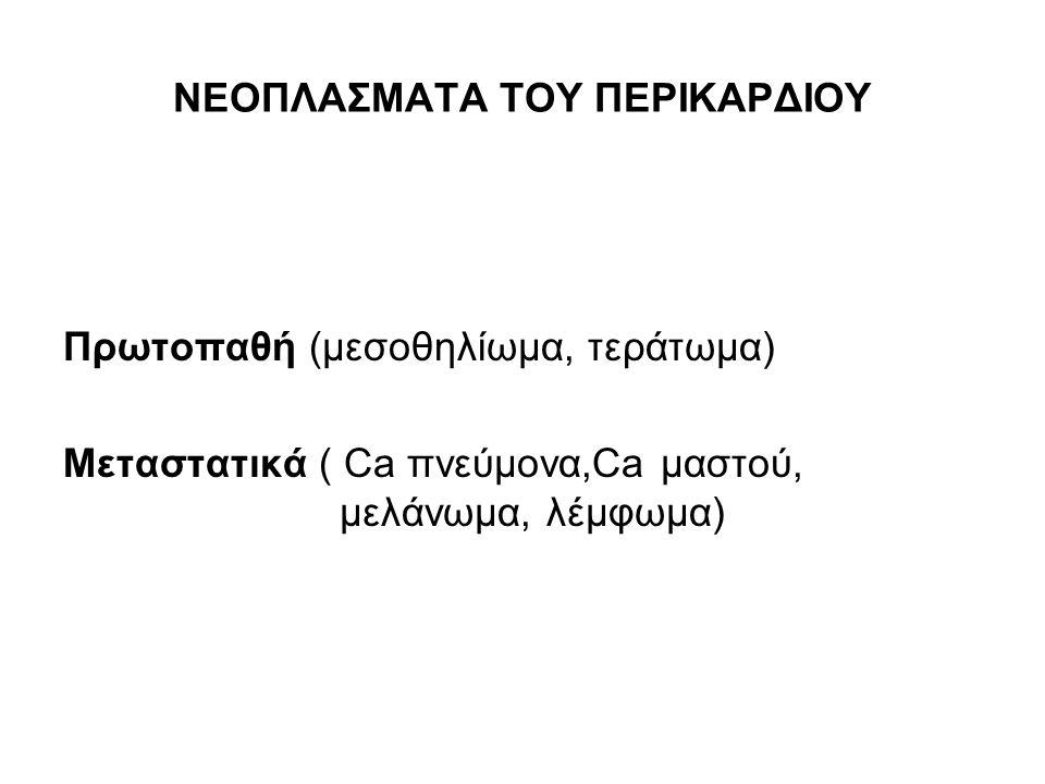 ΝΕΟΠΛΑΣΜΑΤΑ ΤΟΥ ΠΕΡΙΚΑΡΔΙΟΥ Πρωτοπαθή (μεσοθηλίωμα, τεράτωμα) Μεταστατικά ( Ca πνεύμονα,Ca μαστού, μελάνωμα, λέμφωμα)