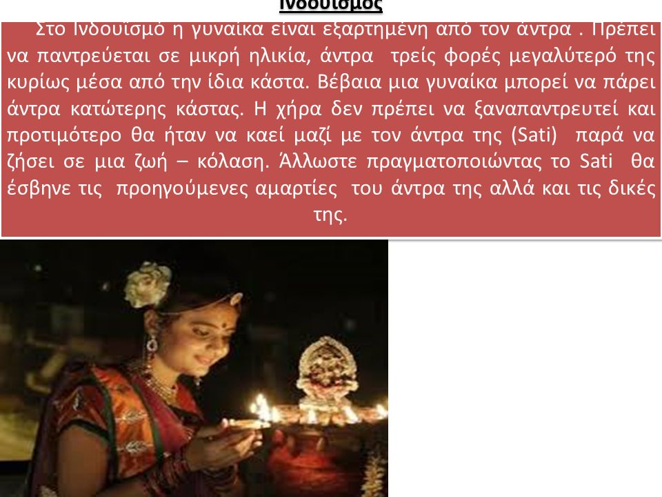 Ινδουϊσμός Στο Ινδουϊσμό η γυναίκα είναι εξαρτημένη από τον άντρα. Πρέπει να παντρεύεται σε μικρή ηλικία, άντρα τρείς φορές μεγαλύτερό της κυρίως μέσα