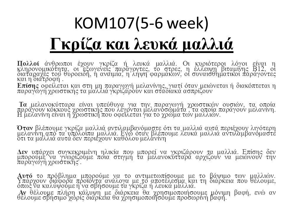 KOM107(5-6 week) Γκρίζα και λευκά μαλλιά Πολλοί άνθρωποι έχουν γκρίζα ή λευκά μαλλιά. Οι κυριότεροι λόγοι είναι η κληρονομικότητα, οι εξωγενείς παράγο