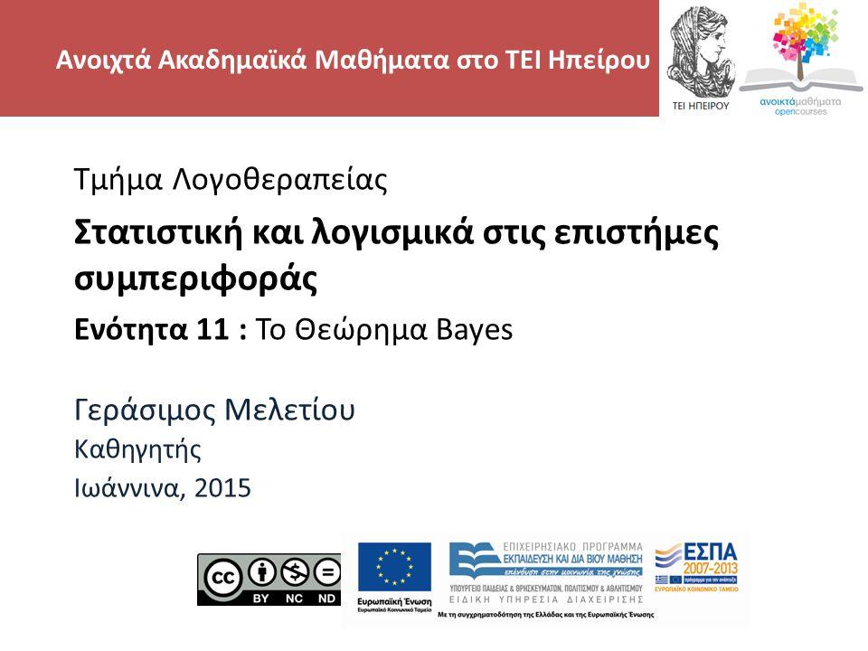 Τμήμα Λογοθεραπείας Στατιστική και λογισμικά στις επιστήμες συμπεριφοράς Ενότητα 11 : Το Θεώρημα Bayes Γεράσιμος Μελετίου Καθηγητής Ιωάννινα, 2015 Ανοιχτά Ακαδημαϊκά Μαθήματα στο ΤΕΙ Ηπείρου