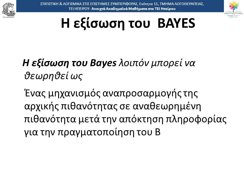 4141 -,, ΤΕΙ ΗΠΕΙΡΟΥ - Ανοιχτά Ακαδημαϊκά Μαθήματα στο ΤΕΙ Ηπείρου Η εξίσωση του Bayes λοιπόν μπορεί να θεωρηθεί ως Ένας μηχανισμός αναπροσαρμογής της αρχικής πιθανότητας σε αναθεωρημένη πιθανότητα μετά την απόκτηση πληροφορίας για την πραγματοποίηση του Β ΣΤΑΤΙΣΤΙΚΗ & ΛΟΓΙΣΜΙΚΑ ΣΤΙΣ ΕΠΙΣΤΗΜΕΣ ΣΥΜΠΕΡΙΦΟΡΑΣ, Ενότητα 11, ΤΜΗΜΑ ΛΟΓΟΘΕΡΑΠΕΙΑΣ, ΤΕΙ ΗΠΕΙΡΟΥ- Ανοιχτά Ακαδημαϊκά Μαθήματα στο ΤΕΙ Ηπείρου Η εξίσωση του BAYES