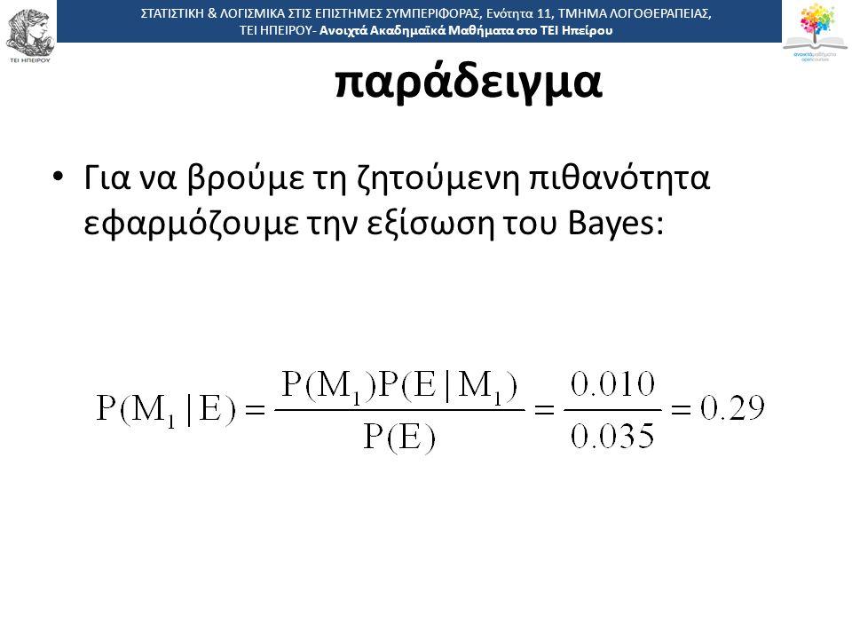 4646 -,, ΤΕΙ ΗΠΕΙΡΟΥ - Ανοιχτά Ακαδημαϊκά Μαθήματα στο ΤΕΙ Ηπείρου παράδειγμα Για να βρούμε τη ζητούμενη πιθανότητα εφαρμόζουμε την εξίσωση του Bayes: ΣΤΑΤΙΣΤΙΚΗ & ΛΟΓΙΣΜΙΚΑ ΣΤΙΣ ΕΠΙΣΤΗΜΕΣ ΣΥΜΠΕΡΙΦΟΡΑΣ, Ενότητα 11, ΤΜΗΜΑ ΛΟΓΟΘΕΡΑΠΕΙΑΣ, ΤΕΙ ΗΠΕΙΡΟΥ- Ανοιχτά Ακαδημαϊκά Μαθήματα στο ΤΕΙ Ηπείρου