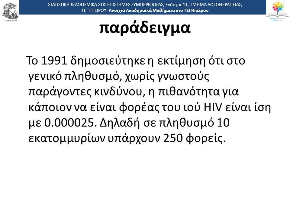 5151 -,, ΤΕΙ ΗΠΕΙΡΟΥ - Ανοιχτά Ακαδημαϊκά Μαθήματα στο ΤΕΙ Ηπείρου παράδειγμα Το 1991 δημοσιεύτηκε η εκτίμηση ότι στο γενικό πληθυσμό, χωρίς γνωστούς παράγοντες κινδύνου, η πιθανότητα για κάποιον να είναι φορέας του ιού HIV είναι ίση με 0.000025.