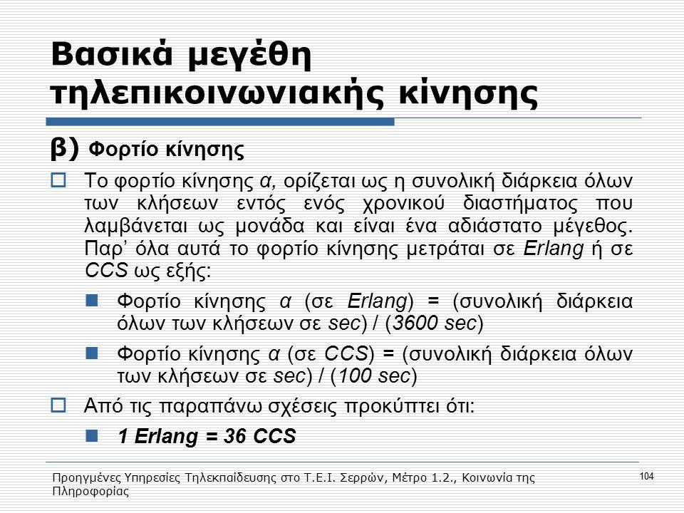 Προηγμένες Υπηρεσίες Τηλεκπαίδευσης στο Τ.Ε.Ι. Σερρών, Μέτρο 1.2., Κοινωνία της Πληροφορίας 104 Bασικά μεγέθη τηλεπικοινωνιακής κίνησης β) Φορτίο κίνη