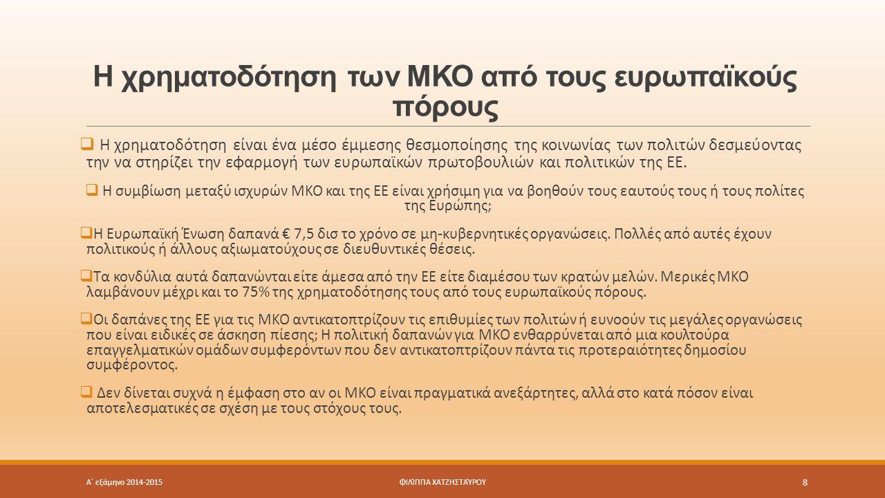 Η χρηματοδότηση των ΜΚΟ από τους ευρωπαϊκούς πόρους Α΄ εξάμηνο 2014-2015 8 ΦΙΛΊΠΠΑ ΧΑΤΖΗΣΤΑΎΡΟΥ  Η χρηματοδότηση είναι ένα μέσο έμμεσης θεσμοποίησης της κοινωνίας των πολιτών δεσμεύοντας την να στηρίζει την εφαρμογή των ευρωπαϊκών πρωτοβουλιών και πολιτικών της ΕΕ.