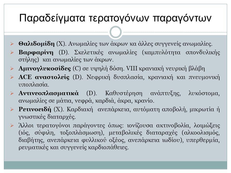Παραδείγματα τερατογόνων παραγόντων  Θαλιδομίδη (X). Ανωμαλίες των άκρων κα άλλες συγγενείς ανωμαλίες.  Βαρφαρίνη (D). Σκελετικές ανωμαλίες (καμπυλό