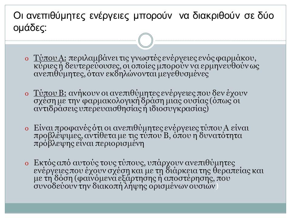Οι ανεπιθύμητες ενέργειες μπορούν να διακριθούν σε δύο ομάδες: o Τύπου Α: περιλαμβάνει τις γνωστές ενέργειες ενός φαρμάκου, κύριες ή δευτερεύουσες, οι