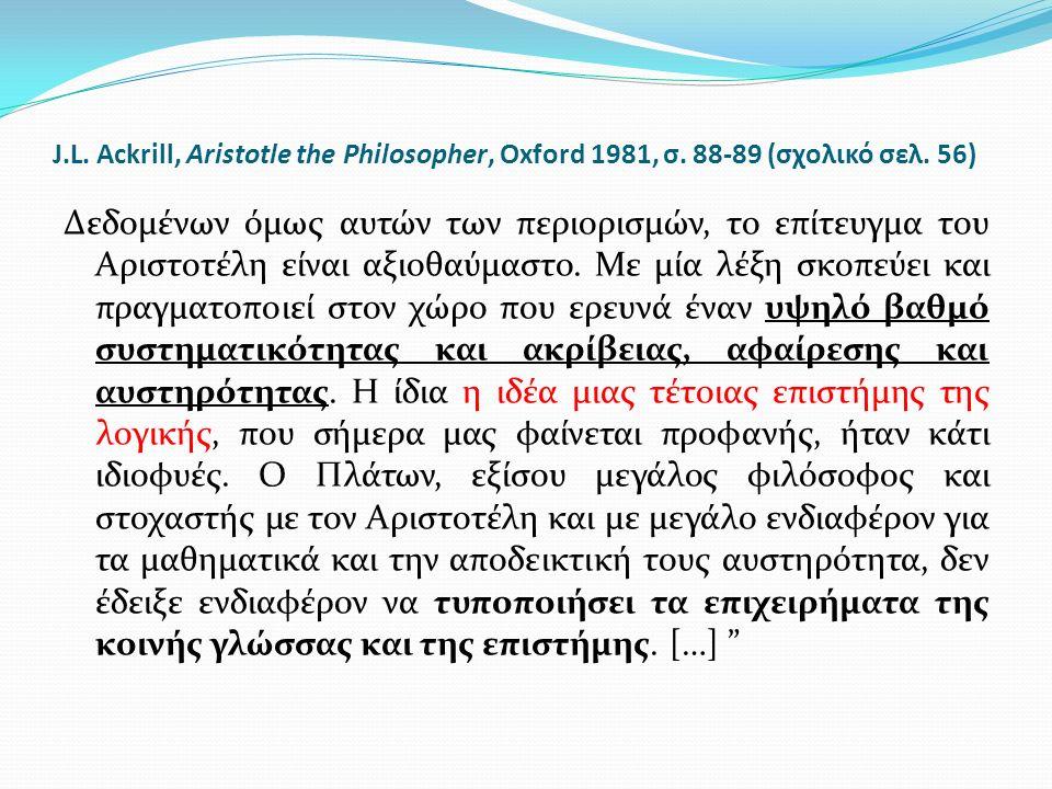 J.L. Ackrill, Aristotle the Philosopher, Oxford 1981, σ. 88-89 (σχολικό σελ. 56) Δεδομένων όμως αυτών των περιορισμών, το επίτευγμα του Αριστοτέλη είν