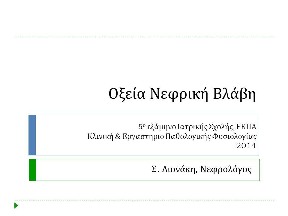 Οξεία Νεφρική Βλάβη 5 ο εξάμηνο Ιατρικής Σχολής, ΕΚΠΑ Κλινική & Εργαστηριο Παθολογικής Φυσιολογίας 2014 Σ. Λιονάκη, Νεφρολόγος