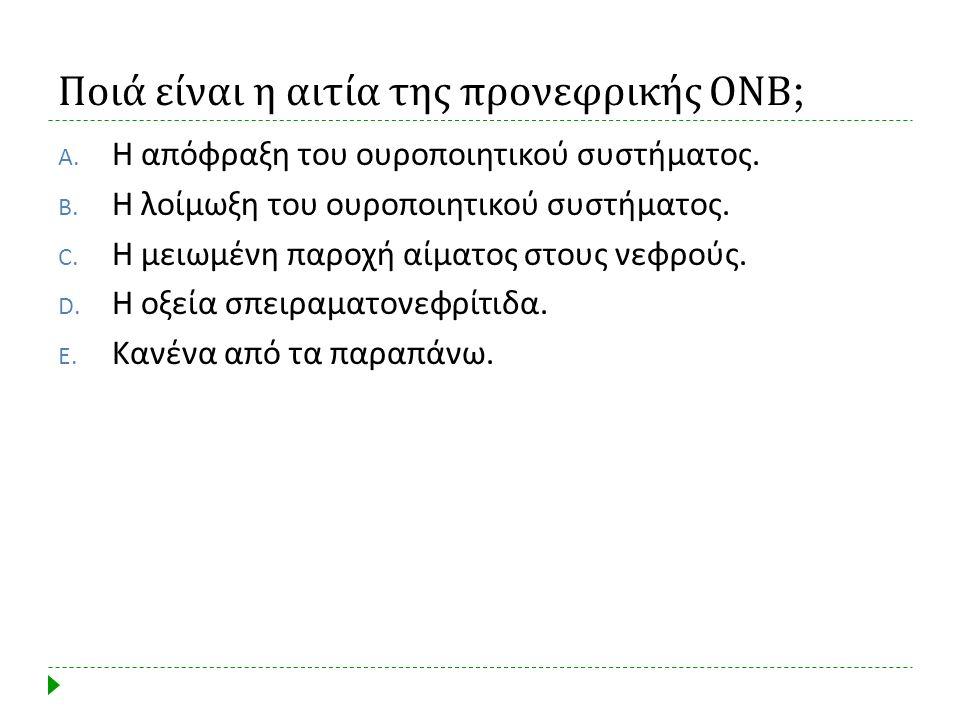 Ποιά είναι η αιτία της προνεφρικής ΟΝΒ ; A. Η απόφραξη του ουροποιητικού συστήματος. B. Η λοίμωξη του ουροποιητικού συστήματος. C. Η μειωμένη παροχή α
