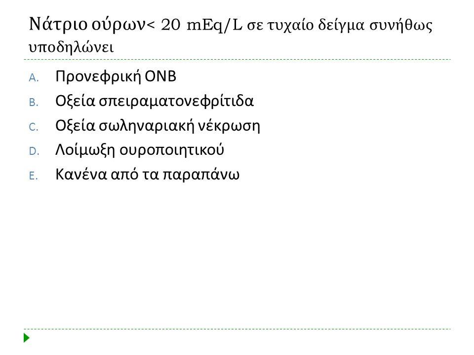 Νάτριο ούρων < 20 mEq/L σε τυχαίο δείγμα συνήθως υποδηλώνει A. Προνεφρική ΟΝΒ B. Οξεία σπειραματονεφρίτιδα C. Οξεία σωληναριακή νέκρωση D. Λοίμωξη ουρ