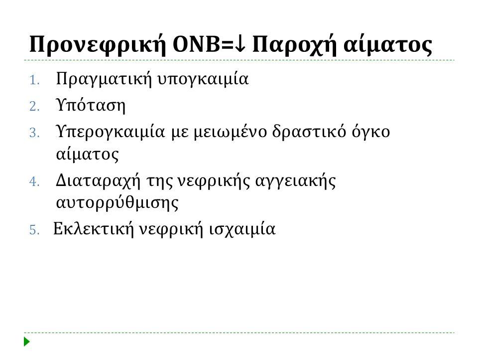 Προνεφρική ΟΝΒ =↓ Παροχή αίματος 1. Πραγματική υπογκαιμία 2. Υπόταση 3. Υπερογκαιμία με μειωμένο δραστικό όγκο αίματος 4. Διαταραχή της νεφρικής αγγει