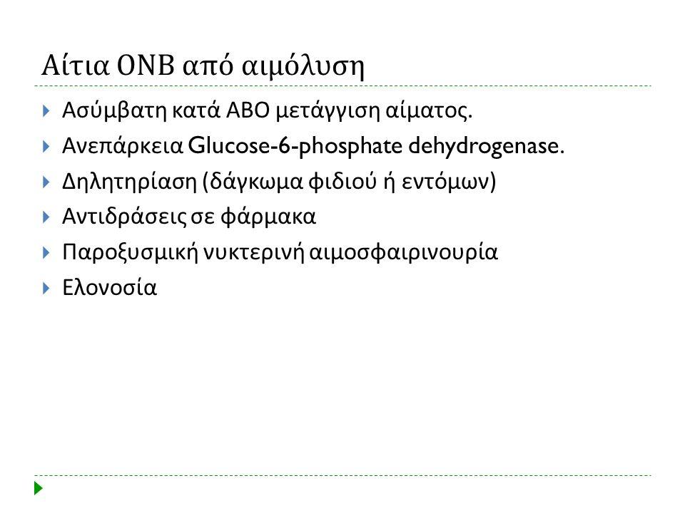 Αίτια ΟΝΒ από αιμόλυση  Ασύμβατη κατά ΑΒΟ μετάγγιση αίματος.  Ανεπάρκεια Glucose-6-phosphate dehydrogenase.  Δηλητηρίαση ( δάγκωμα φιδιού ή εντόμων