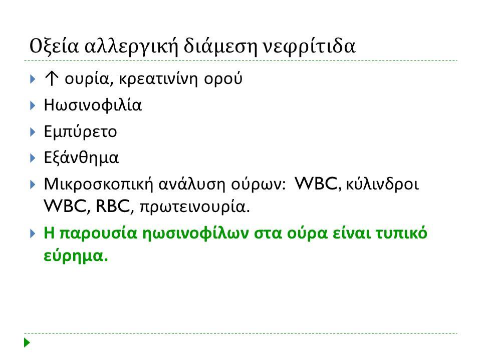 Οξεία αλλεργική διάμεση νεφρίτιδα  ↑ ουρία, κρεατινίνη ορού  Ηωσινοφιλία  Εμπύρετο  Εξάνθημα  Μικροσκοπική ανάλυση ούρων : WBC, κύλινδροι WBC, RB