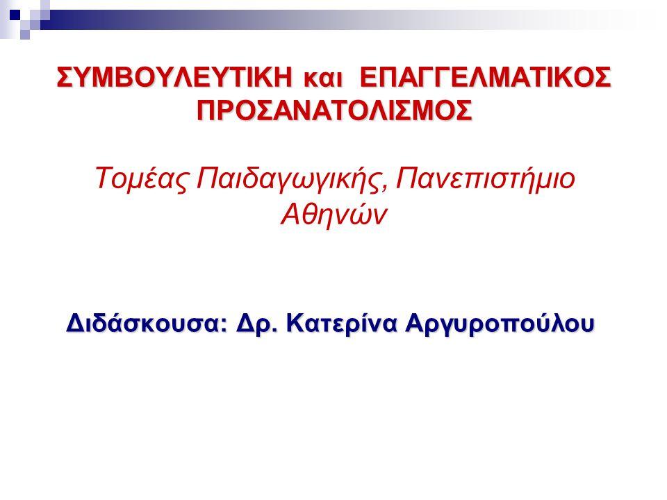 ΣΥΜΒΟΥΛΕΥΤΙΚΗ και ΕΠΑΓΓΕΛΜΑΤΙΚΟΣ ΠΡΟΣΑΝΑΤΟΛΙΣΜΟΣ ΣΥΜΒΟΥΛΕΥΤΙΚΗ και ΕΠΑΓΓΕΛΜΑΤΙΚΟΣ ΠΡΟΣΑΝΑΤΟΛΙΣΜΟΣ Τομέας Παιδαγωγικής, Πανεπιστήμιο Αθηνών Διδάσκουσα: Δρ.