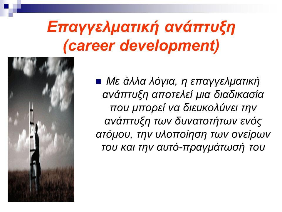 Επαγγελματική ανάπτυξη (career development) Με άλλα λόγια, η επαγγελματική ανάπτυξη αποτελεί μια διαδικασία που μπορεί να διευκολύνει την ανάπτυξη των
