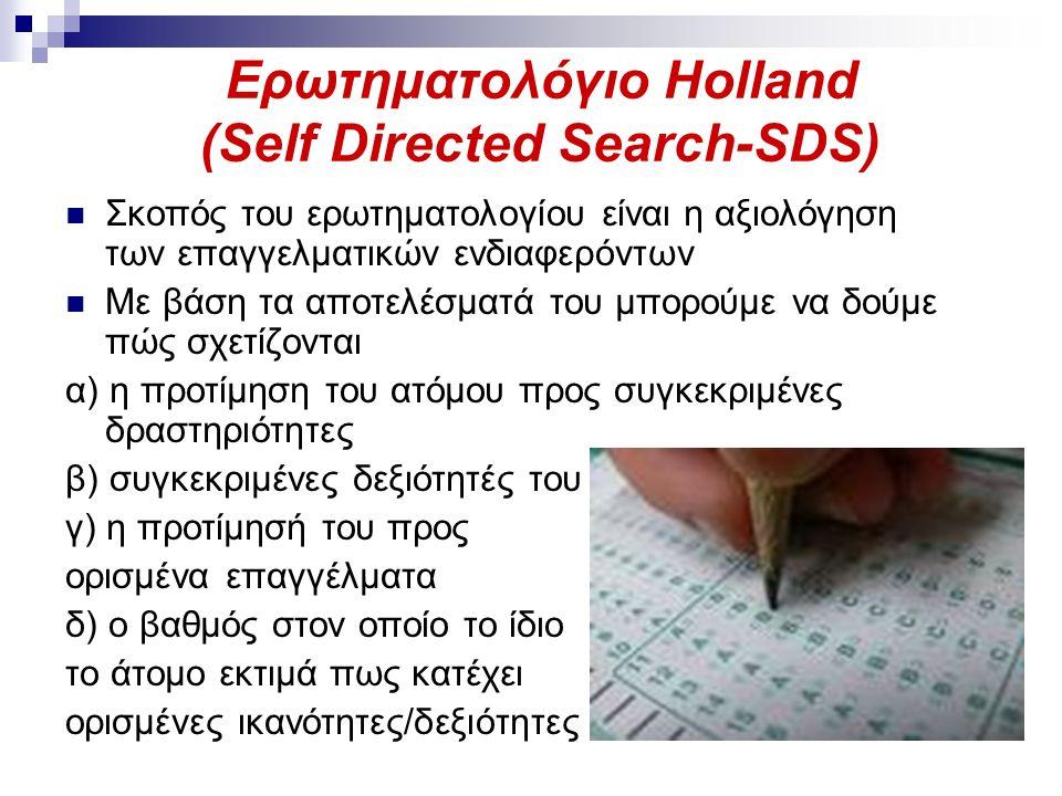 Ερωτηματολόγιο Holland (Self Directed Search-SDS) Σκοπός του ερωτηματολογίου είναι η αξιολόγηση των επαγγελματικών ενδιαφερόντων Με βάση τα αποτελέσματά του μπορούμε να δούμε πώς σχετίζονται α) η προτίμηση του ατόμου προς συγκεκριμένες δραστηριότητες β) συγκεκριμένες δεξιότητές του γ) η προτίμησή του προς ορισμένα επαγγέλματα δ) ο βαθμός στον οποίο το ίδιο το άτομο εκτιμά πως κατέχει ορισμένες ικανότητες/δεξιότητες