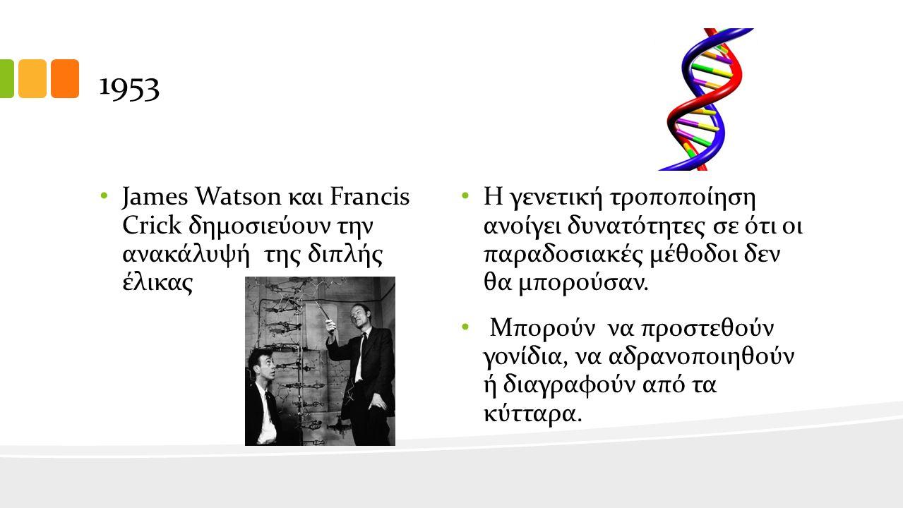 1953 James Watson και Francis Crick δημοσιεύουν την ανακάλυψή της διπλής έλικας Η γενετική τροποποίηση ανοίγει δυνατότητες σε ότι οι παραδοσιακές μέθοδοι δεν θα μπορούσαν.