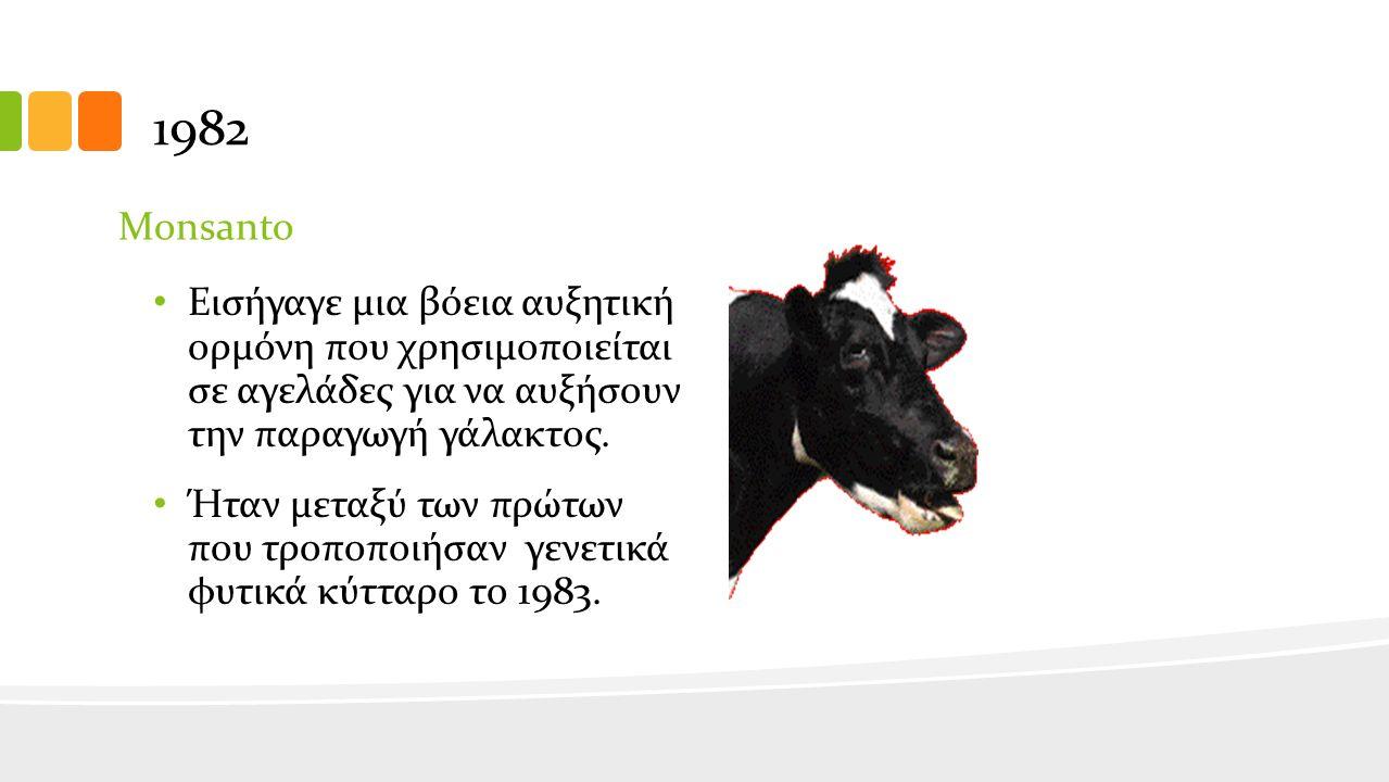 1982 Monsanto Εισήγαγε μια βόεια αυξητική ορμόνη που χρησιμοποιείται σε αγελάδες για να αυξήσουν την παραγωγή γάλακτος.