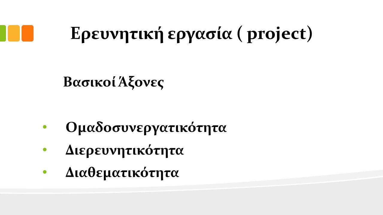 Ερευνητική εργασία ( project) Βασικοί Άξονες Ομαδοσυνεργατικότητα Διερευνητικότητα Διαθεματικότητα