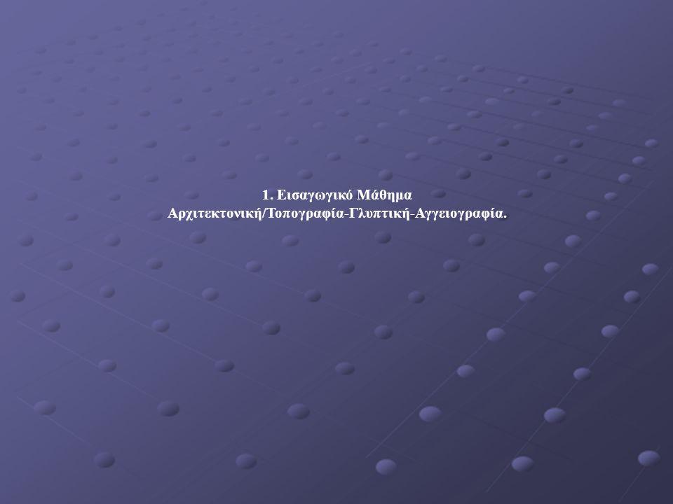 1. Εισαγωγικό Μάθημα Αρχιτεκτονική/Τοπογραφία-Γλυπτική-Αγγειογραφία.
