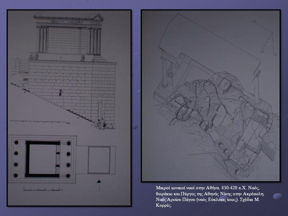 Μικροί ιωνικοί ναοί στην Αθήνα. 430-420 π.Χ. Ναός, θωράκιο και Πύργος της Αθηνάς Νίκης στην Ακρόπολη. Ναός Αρείου Πάγου (ναός Εύκλειας ίσως). Σχέδια Μ