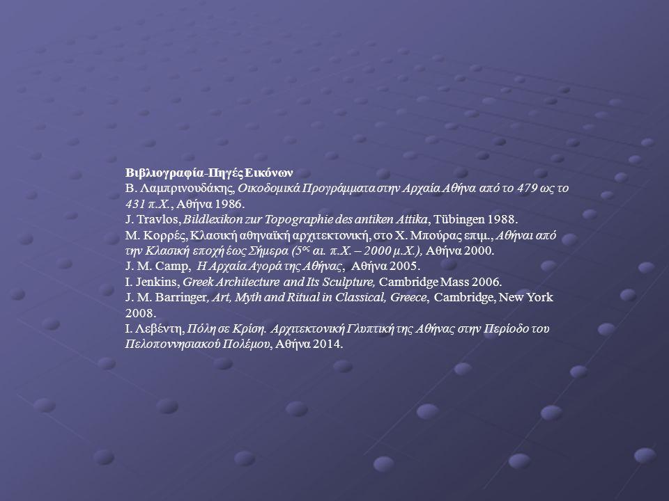 Βιβλιογραφία-Πηγές Εικόνων Β. Λαμπρινουδάκης, Οικοδομικά Προγράμματα στην Αρχαία Αθήνα από το 479 ως το 431 π.Χ., Αθήνα 1986. J. Travlos, Bildlexikon