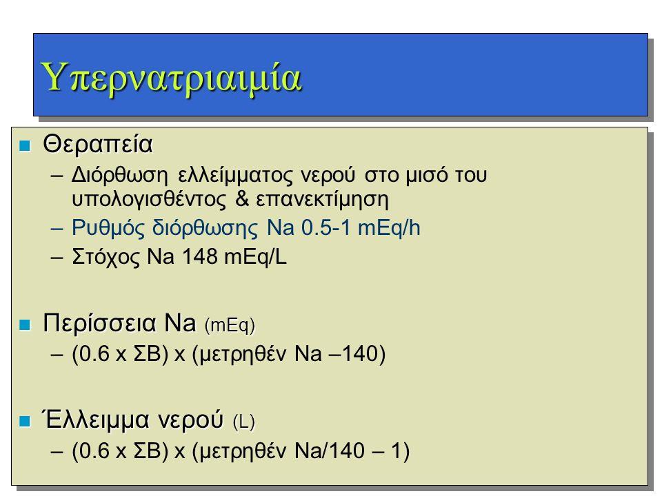 ΥπερνατριαιμίαΥπερνατριαιμία n Θεραπεία –Διόρθωση ελλείμματος νερού στο μισό του υπολογισθέντος & επανεκτίμηση –Ρυθμός διόρθωσης Na 0.5-1 mEq/h –Στόχο