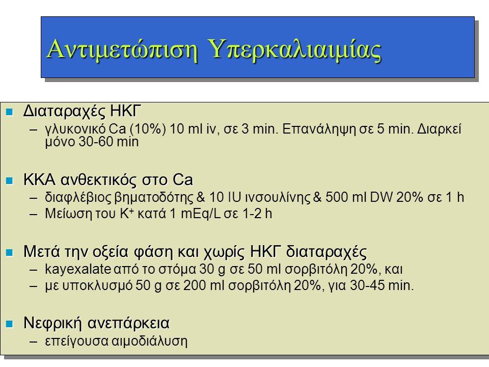 Αντιμετώπιση Υπερκαλιαιμίας n Διαταραχές ΗΚΓ –γλυκονικό Ca (10%) 10 ml iv, σε 3 min. Επανάληψη σε 5 min. Διαρκεί μόνο 30-60 min n ΚΚΑ ανθεκτικός στο C