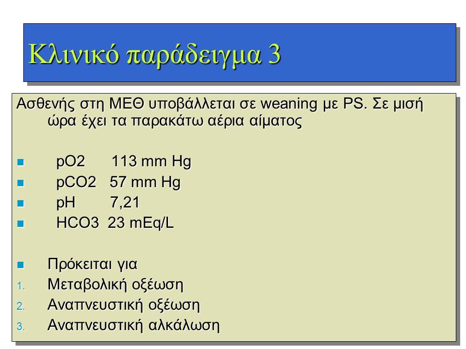 Κλινικό παράδειγμα 3 Ασθενής στη ΜΕΘ υποβάλλεται σε weaning με PS. Σε μισή ώρα έχει τα παρακάτω αέρια αίματος n pO2 113 mm Hg n pCO2 57 mm Hg n pH 7,2