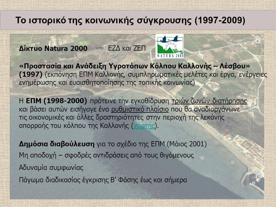 Δίκτυο Natura 2000 «Προστασία και Ανάδειξη Υγροτόπων Κόλπου Καλλονής – Λέσβου» (1997) (εκπόνηση ΕΠΜ Καλλονής, συμπληρωματικές μελέτες και έργα, ενέργειες ενημέρωσης και ευαισθητοποίησης της τοπικής κοινωνίας) Η ΕΠΜ (1998-2000) πρότεινε την εγκαθίδρυση τριών ζωνών διατήρησης και βάσει αυτών εισήγαγε ένα ρυθμιστικό πλαίσιο που θα αναδιοργάνωνε τις οικονομικές και άλλες δραστηριότητες στην περιοχή της λεκάνης απορροής του κόλπου της Καλλονής (χάρτης).χάρτης Δημόσια διαβούλευση για το σχέδιο της ΕΠΜ (Μάιος 2001) Μη αποδοχή – σφοδρές αντιδράσεις από τους θιγόμενους Αδυναμία συμφωνίας Πάγωμα διαδικασίας έγκρισης Β' Φάσης έως και σήμερα ΕΖΔ και ΖΕΠ Το ιστορικό της κοινωνικής σύγκρουσης (1997-2009)