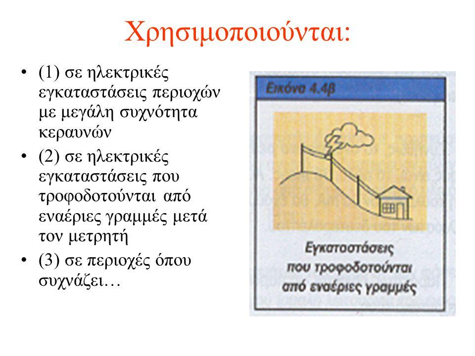 Χρησιμοποιούνται: (1) σε ηλεκτρικές εγκαταστάσεις περιοχών με μεγάλη συχνότητα κεραυνών (2) σε ηλεκτρικές εγκαταστάσεις που τροφοδοτούνται από εναέριε
