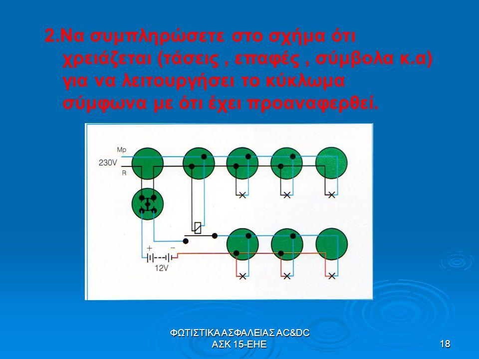 ΦΩΤΙΣΤΙΚΑ ΑΣΦΑΛΕΙΑΣ AC&DC ΑΣΚ 15-ΕΗΕ18 2.Να συμπληρώσετε στο σχήμα ότι χρειάζεται (τάσεις, επαφές, σύμβολα κ.α) για να λειτουργήσει το κύκλωμα σύμφωνα