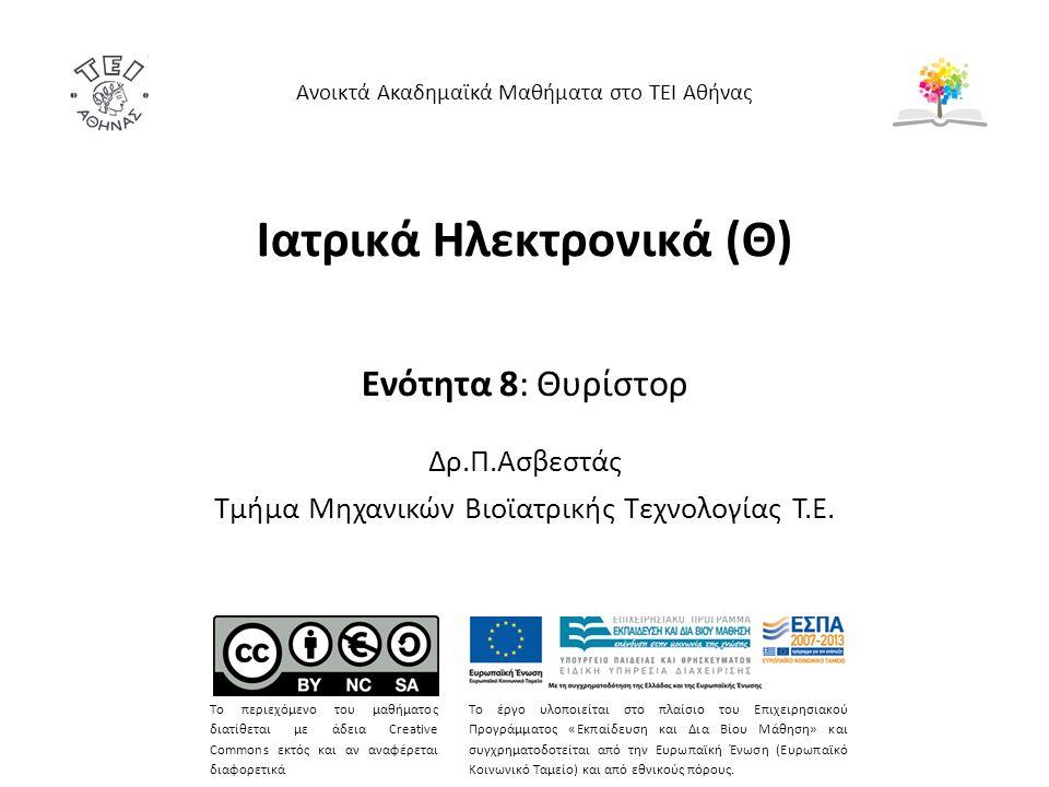 Ιατρικά Ηλεκτρονικά (Θ) Ενότητα 8: Θυρίστορ Δρ.Π.Ασβεστάς Τμήμα Μηχανικών Βιοϊατρικής Τεχνολογίας Τ.Ε. Ανοικτά Ακαδημαϊκά Μαθήματα στο ΤΕΙ Αθήνας Το π