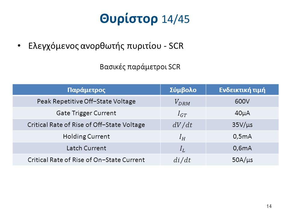 Θυρίστορ 14/45 Eλεγχόμενος ανορθωτής πυριτίου - SCR ΠαράμετροςΣύμβολοΕνδεικτική τιμή Peak Repetitive Off−State Voltage600V Gate Trigger Current40μΑ Cr