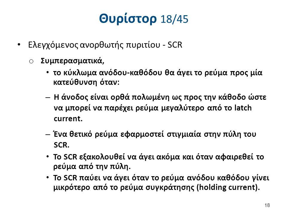 Θυρίστορ 18/45 Eλεγχόμενος ανορθωτής πυριτίου - SCR o Συμπερασματικά, το κύκλωμα ανόδου-καθόδου θα άγει το ρεύμα προς μία κατεύθυνση όταν: – Η άνοδος