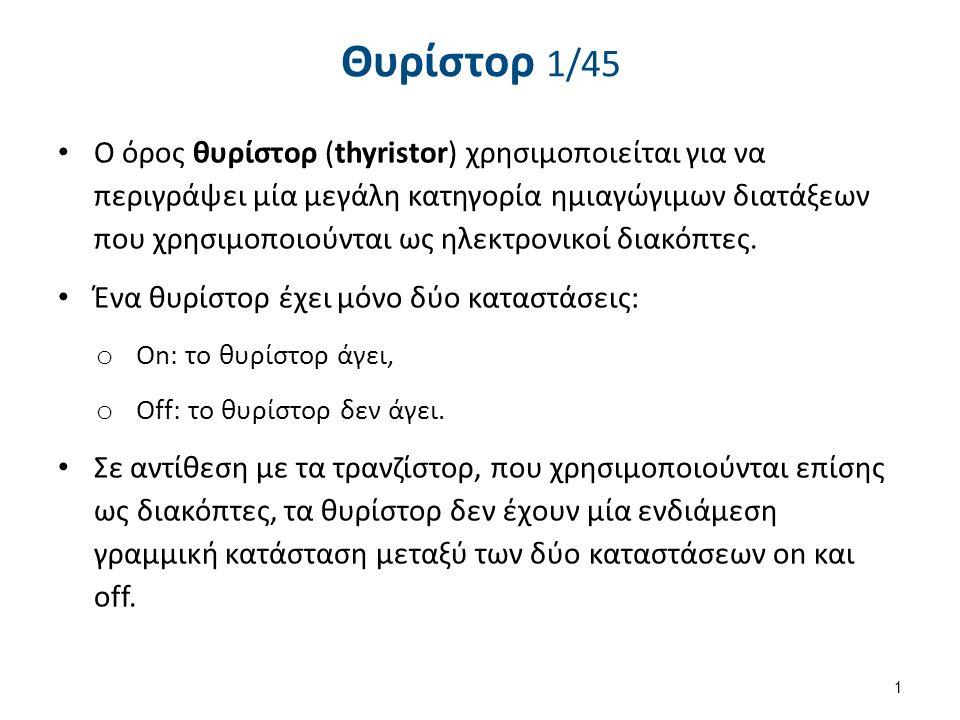 Θυρίστορ 1/45 O όρος θυρίστορ (thyristor) χρησιμοποιείται για να περιγράψει μία μεγάλη κατηγορία ημιαγώγιμων διατάξεων που χρησιμοποιούνται ως ηλεκτρο