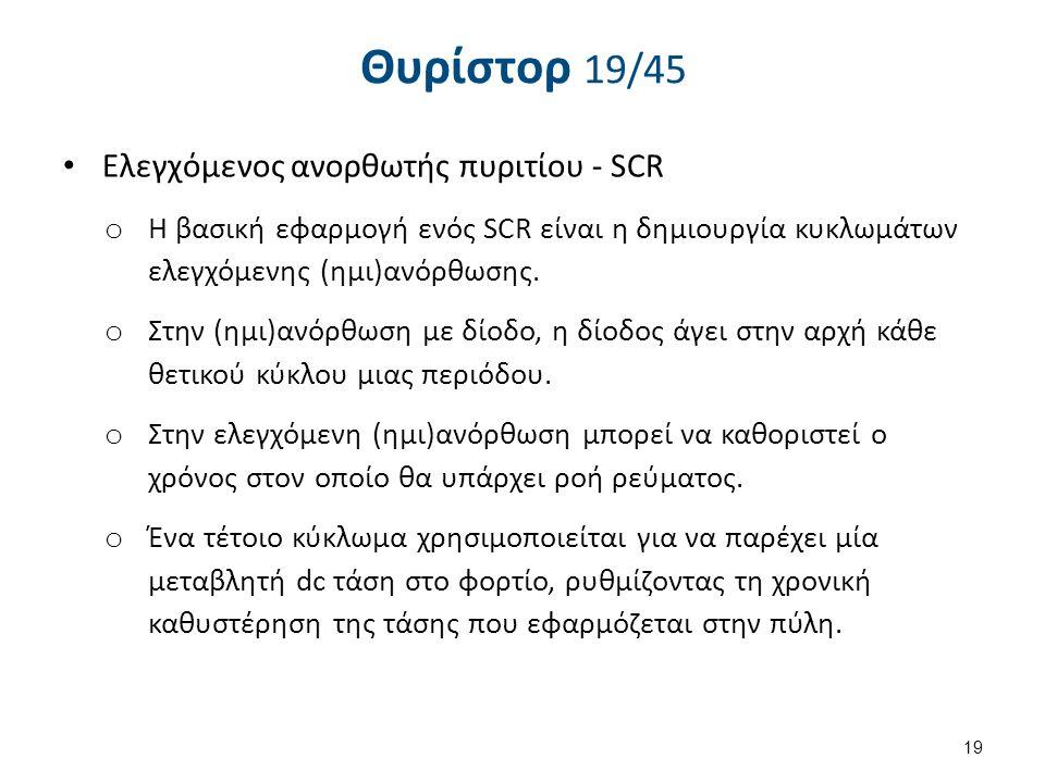 Θυρίστορ 19/45 Eλεγχόμενος ανορθωτής πυριτίου - SCR o Η βασική εφαρμογή ενός SCR είναι η δημιουργία κυκλωμάτων ελεγχόμενης (ημι)ανόρθωσης. o Στην (ημι