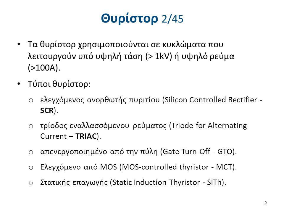 Θυρίστορ 2/45 Τα θυρίστορ χρησιμοποιούνται σε κυκλώματα που λειτουργούν υπό υψηλή τάση (> 1kV) ή υψηλό ρεύμα (>100A). Τύποι θυρίστορ: o ελεγχόμενος αν