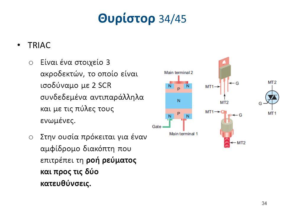 Θυρίστορ 34/45 TRIAC o Είναι ένα στοιχείο 3 ακροδεκτών, το οποίο είναι ισοδύναμο με 2 SCR συνδεδεμένα αντιπαράλληλα και με τις πύλες τους ενωμένες. o