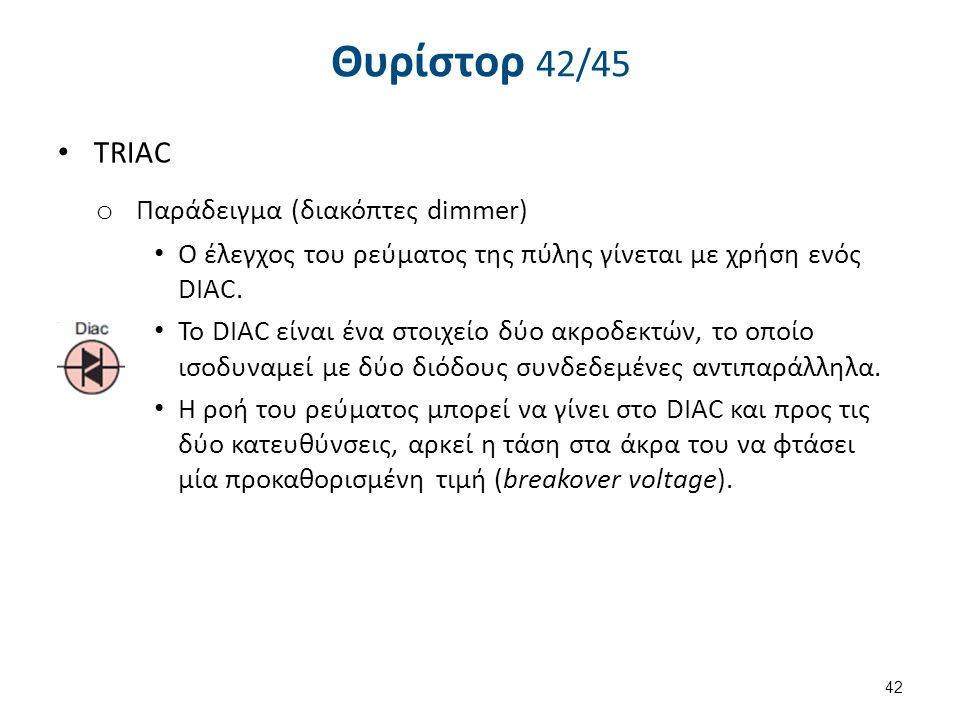 Θυρίστορ 42/45 TRIAC o Παράδειγμα (διακόπτες dimmer) Ο έλεγχος του ρεύματος της πύλης γίνεται με χρήση ενός DIAC. To DIAC είναι ένα στοιχείο δύο ακροδ